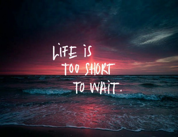 life, is, too, short, to, wait